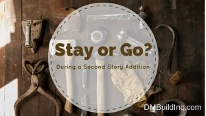Decide whether to stay or leave during a second story remodel addition