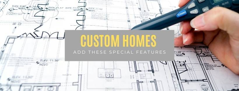 Custom Homes, add these special features